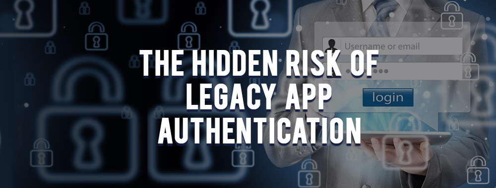 The Hidden Risk of Legacy App Authentication