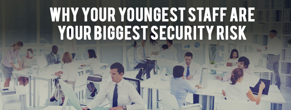 Why Your Youngest Staff Are Your Biggest Security Risk